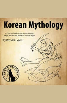Korean Mythology: A Concise Guide to the Gods, Heroes, Sagas, Rituals and Beliefs of Korean Myths, Bernard Hayes