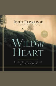 Wild at Heart: Discovering the Secret of a Man's Soul Discovering the Secret of a Man's Soul, John Eldredge