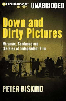 Down and Dirty Pictures: Miramax, Sundance and the Rise of Independent Film Miramax, Sundance and the Rise of Independent Film, Peter Biskind