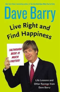 Live Right and Find Happiness (Although Beer is Much Faster): Life Lessons from Dave Barry, Dave Barry