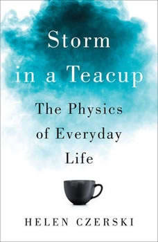Storm in a Teacup: The Physics of Everyday Life The Physics of Everyday Life, Helen Czerski