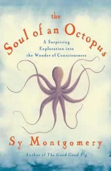 The Soul of an Octopus: A Surprising Exploration into the Wonder of Consciousness, Sy Montgomery