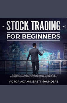 Stock Trading for Beginners: The Complete Guide to Trading and Investing in the Stock Market Including Day, Options and Forex Trading, Victor Adams