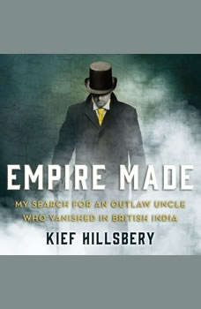 Empire Made: My Search for an Outlaw Uncle Who Vanished in British India, Kief Hillsbery