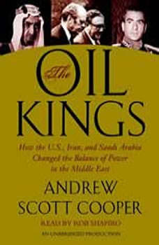 The Oil Kings: How the U.S., Iran, and Saudi Arabia Changed the Balance of Power in the Middle East, Andrew Scott Cooper