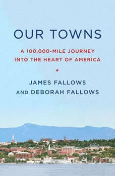 Our Towns: A 100,000-Mile Journey into the Heart of America A 100,000-Mile Journey into the Heart of America, James Fallows