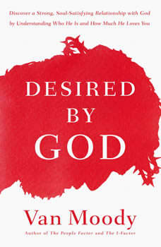 Desired by God: Discover a Strong, Soul-Satisfying Relationship with God by Understanding Who He Is and How Much He Loves You, Van Moody
