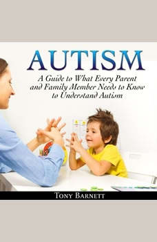 Autism: A Guide to What Every Parent and Family Member Needs to Know to Understand Autism, Tony Barnett