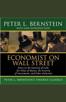 Economist on Wall Street: Notes on the Sanctity of Gold, the Value of Money, the Security of Investments, and Other Delusions, Peter L. Bernstein