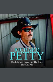 Richard Petty: The Life and Legacy of The King of NASCAR, Charles River Editors