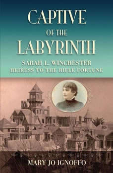 Captive of the Labyrinth: Sarah L. Winchester, Heiress to the Rifle Fortune, Mary Jo Ignoffo
