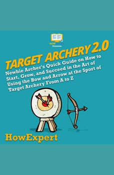 Target Archery 2.0: Newbie Archer's Quick Guide on How to Start, Grow, and Succeed in the Art of Using the Bow and Arrow at the Sport of Target Archery From A to Z, HowExpert