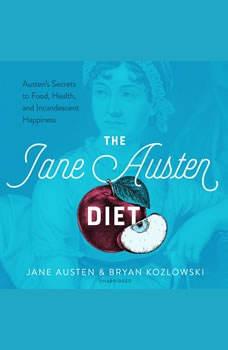 The Jane Austen Diet: Austen's Secrets to Food, Health, and Incandescent Happiness, Jane Austen