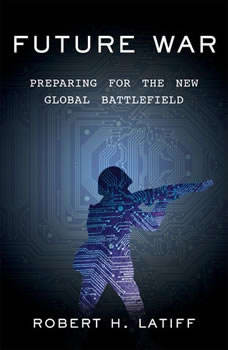 Future War: Preparing for the New Global Battlefield, Robert H. Latiff