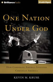 One Nation Under God: How Corporate America Invented Christian America, Kevin M. Kruse