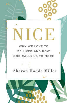 Nice: Why We Love to Be Liked and How God Calls Us to More Why We Love to Be Liked and How God Calls Us to More, Sharon Hodde Miller