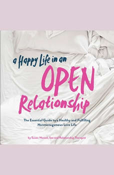 A Happy Life in an Open Relationship: The Essential Guide to a Healthy and Fulfilling Nonmonogamous Love Life, Susan Wenzel