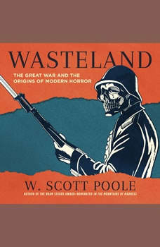 Wasteland: The Great War and the Origins of Modern Horror The Great War and the Origins of Modern Horror, W. Scott Poole