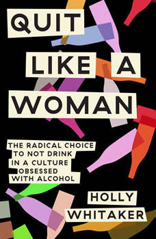 Quit Like a Woman: The Radical Choice to Not Drink in a Culture Obsessed with Alcohol, Holly Whitaker