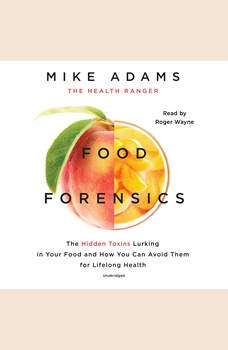 Food Forensics: The Hidden Toxins Lurking in Your Food and How You Can Avoid Them for Lifelong Health, Mike Adams