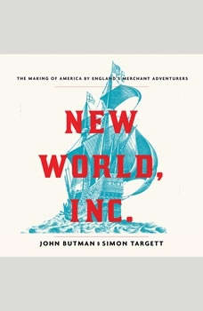 New World, Inc.: The Making of America by England's Merchant Adventurers, John Butman