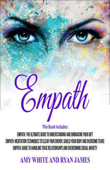 Empath: 3 Manuscripts - The Ultimate Guide to Understanding and Embracing Your Gift, Meditation Techniques to Clear Your Energy, Guide to Handling Toxic Relationships, Amy White