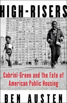 High-Risers: Cabrini-Green and the Fate of American Public Housing, Ben Austen
