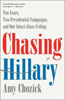 Chasing Hillary: Ten Years, Two Presidential Campaigns, and One Intact Glass Ceiling Ten Years, Two Presidential Campaigns, and One Intact Glass Ceiling, Amy Chozick