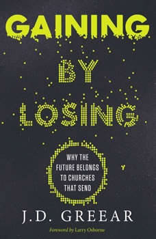 Gaining By Losing: Why the Future Belongs to Churches that Send Why the Future Belongs to Churches that Send, J.D. Greear