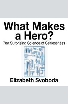 What Makes a Hero: The Suprising Science of Selflessness, Elizabeth Svoboda