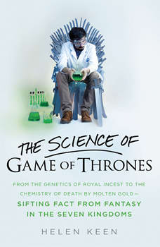 The Science of Game of Thrones: From the genetics of royal incest to the chemistry of death by molten gold ? sifting fact from fantasy in the Seven Kingdoms, Helen Keen