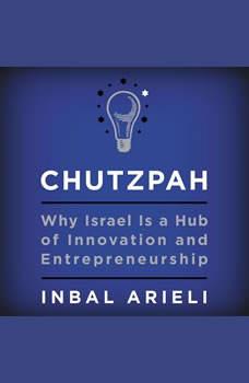 Chutzpah: Why Israel Is a Hub of Innovation and Entrepreneurship, Inbal Arieli