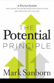 The Potential Principle: A Proven System for Closing the Gap Between How Good You Are and How Good You Could Be, Mark Sanborn