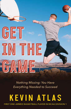 Get in the Game: Nothing Missing: You Have Everything Needed to Succeed, Kevin Atlas