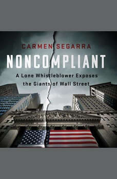 Noncompliant: A Lone Whistleblower Exposes the Giants of Wall Street A Lone Whistleblower Exposes the Giants of Wall Street, Carmen Segarra