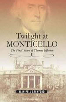 Twilight at Monticello: The Final Years of Thomas Jefferson, Alan Pell Crawford