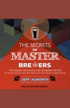 The Secrets of Master Brewers: Techniques, Traditions, and Homebrew Recipes for 26 of the World's Classic Beer Styles, from Czech Pilsner to English Old Ale, Jeff Alworth