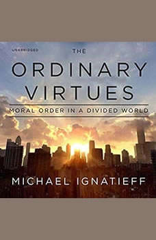 The Ordinary Virtues: Moral Order in a Divided World, Michael Ignatieff