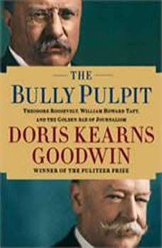 The Bully Pulpit: Theodore Roosevelt, William Howard Taft, and the Golden Age of Journalism, Doris Kearns Goodwin