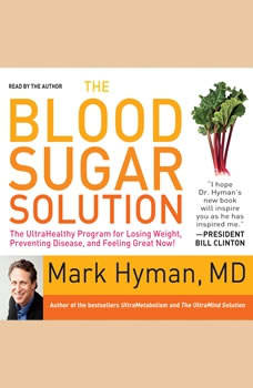 The Blood Sugar Solution: The UltraHealthy Program for Losing Weight, Preventing Disease, and Feeling Great Now! The UltraHealthy Program for Losing Weight, Preventing Disease, and Feeling Great Now!, Mark Hyman