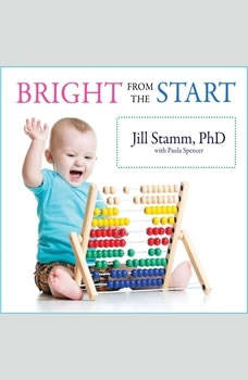 Bright from the Start: The Simple, Science-Backed Way to Nurture Your Child's Developing Mind from Birth to Age 3 The Simple, Science-Backed Way to Nurture Your Child's Developing Mind from Birth to Age 3, Paula Spencer