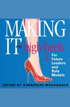 Making It in High Heels:: Inspiring Stories by Women for Women of All Ages Inspiring Stories by Women for Women of All Ages, Kimberlee MacDonald