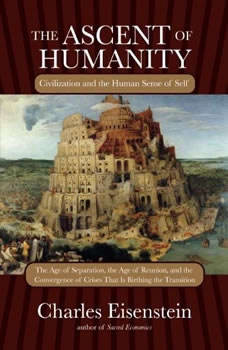 The Ascent of Humanity: Civilization and the Human Sense of Self Civilization and the Human Sense of Self, Charles Eisenstein
