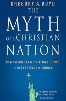The Myth of a Christian Nation: How the Quest for Political Power Is Destroying the Church, Gregory A. Boyd