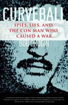 Curveball: Spies, Lies, and the Con Man Who Caused a War Spies, Lies, and the Con Man Who Caused a War, Bob Drogin