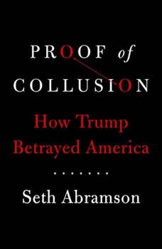 Proof of Collusion: How Trump Betrayed America, Seth Abramson
