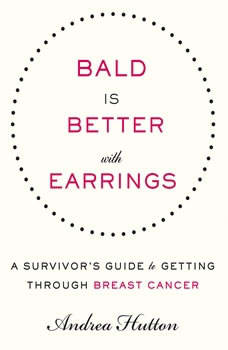 Bald is Better With Earrings: A Survivor's Guide to Getting Through Breast Cancer, Andrea Hutton
