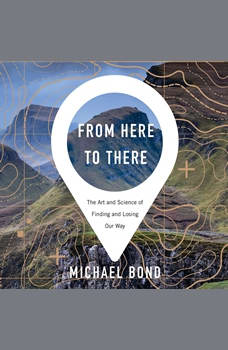 From Here to There: The Art and Science of Finding and Losing Our Way, Michael Bond