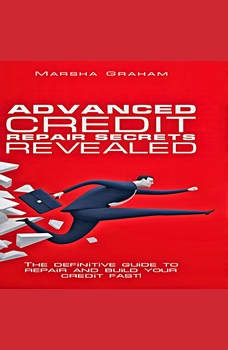 Advanced Credit Repair Secrets Revealed: The Definitive Guide to Repair and Build Your Credit Fast, Marsha Graham