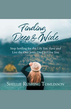 Finding Deep and Wide: Stop Settling for the Life You Have and Live the One Jesus Died to Give You, Shellie Rushing Tomlinson
